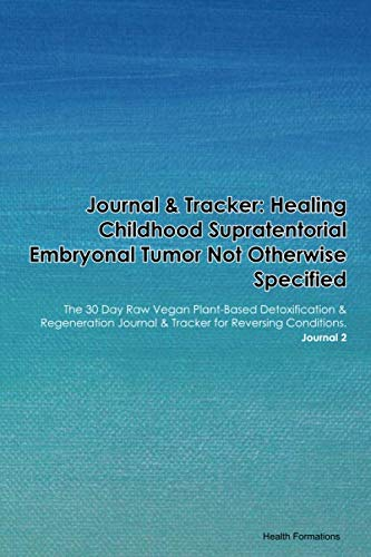 Journal & Tracker: Healing Childhood Supratentorial Embryonal Tumor Not Otherwise Specified: The 30 Day Raw Vegan Plant-Based Detoxification & ... & Tracker for Reversing Conditions. Journal 2