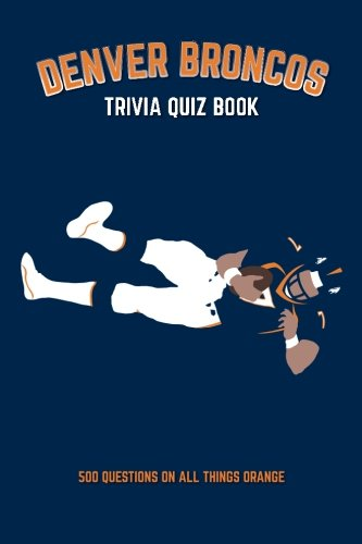 Price comparison product image Denver Broncos Trivia Quiz Book: 500 Questions on all Things Orange