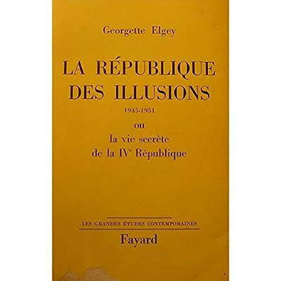 La République des illusions (1945-1951) ou la vie secrète de la IVe République. 1965. Broché. 555 pages. (Histoire contemporaine)