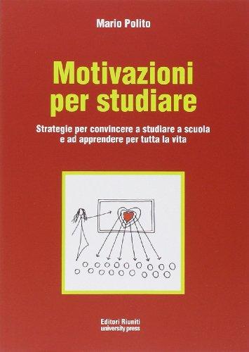 Motivazioni per studiare. Strategie per convincere a studiare a scuola e ad apprendere per tutta la vita