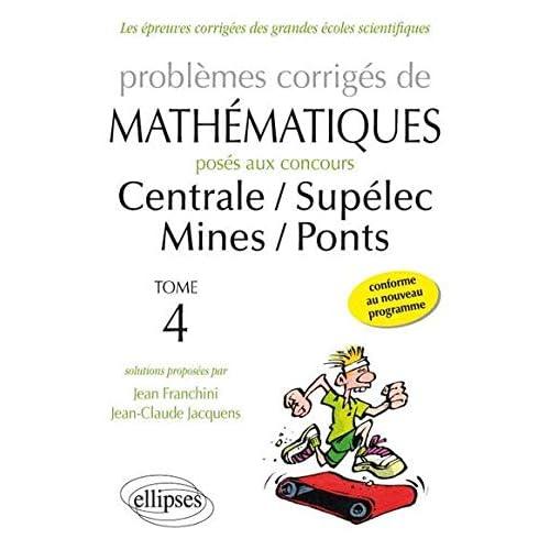 Problèmes Corrigés de Mathématiques Posés aux Concours Centrale/Supélec Mines/Ponts Toutes Filières 2014-2015 Tome 4