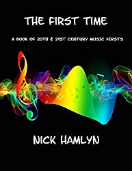 THE FIRST TIME: a book of twentieth and twenty-first century music firsts