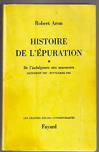 Histoire de l'épuration, Tome 1 :  De l'indulgence aux massacres, novembre 1942 - septembre 1944 par Robert Aron