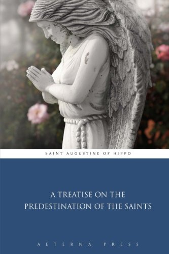 A Treatise on the Predestination of the Saints by Saint Augustine of Hippo (2015-01-30)