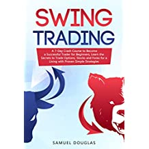 Swing Trading: A 7-Day Crash Course to Become a Successful Trader for Beginners, Learn the Secrets to Trade Options, Stocks and Forex for a Living with Proven Simple Strategies (English Edition)