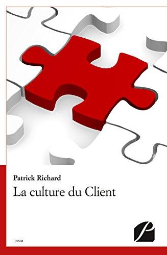 La culture du Client: 20 morceaux choisis de mon apprentissage pragmatique du Client... par Patrick Richard