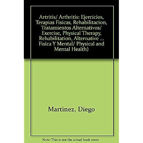 Artritis/ Arthritis: Ejercicios, Terapias Fisicas, Rehabilitacion, Tratamientos Alternativos/ Exercise, Physical Therapy, Rehabilitation, Alternative ... Fisica Y Mental/ Physical and Mental