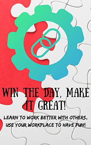 Win The Day, Make It Great!: Learn to Work Better with Others; Use Your Workplace to Have Fun! (English Edition)