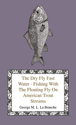 The Dry Fly Fast Water - Fishing With The Floating Fly On American Trout Streams, Together With Some Observations On Fly Fishing In General (English Edition)