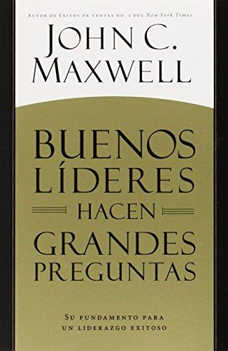 Buenos Líderes Hacen Grandes Preguntas: Su Fundamento Para Un Liderazgo Exitoso = Good Leaders Ask Great Questions por John C. Maxwell