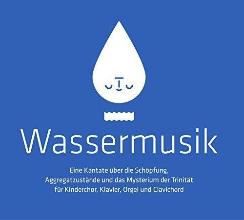 Wassermusik - eine Kantate über die Schöpfung, Aggregatzustände und das Mysterium der Trinität