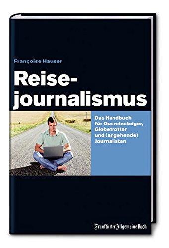 Reisejournalismus: Das Handbuch für Quereinsteiger, Globetrotter und (angehende) Journalisten