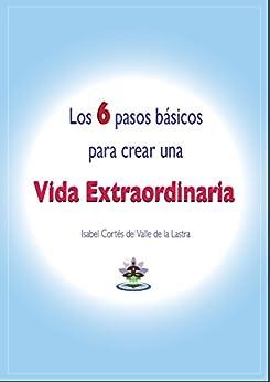 Los 6 pasos básicos para crear una Vida Extraordinaria de [de la Lastra, Isabel Cortés del Valle]