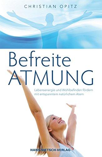 Befreite Atmung: Lebensenergie und Wohlbefinden fördern mit entspanntem, natürlichem Atem (Natürliches Wohlbefinden)