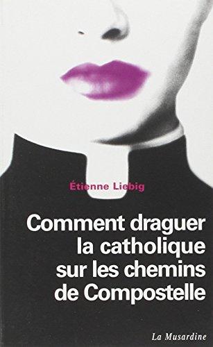 Comment draguer la Catholique sur les chemins de Compostelle par Liebig Etienne