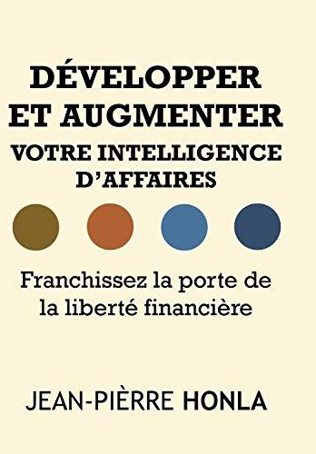Développer et augmenter votre intelligence d'affaires: Franchissez la porte de la liberté financière par Jean-Pièrre Honla