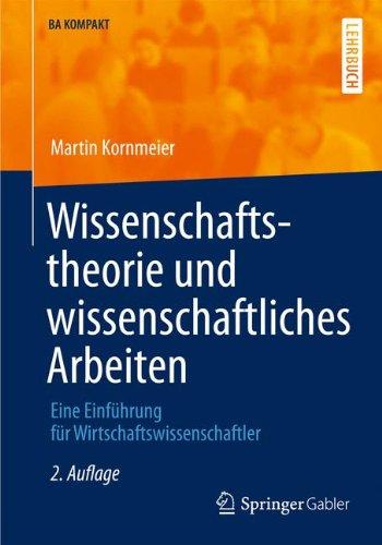 Wissenschaftstheorie und wissenschaftliches Arbeiten: Eine Einführung für Wirtschaftswissenschaftler (BA KOMPAKT)