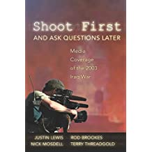 Shoot First and Ask Questions Later: Media Coverage of the 2003 Iraq War (Media and Culture)