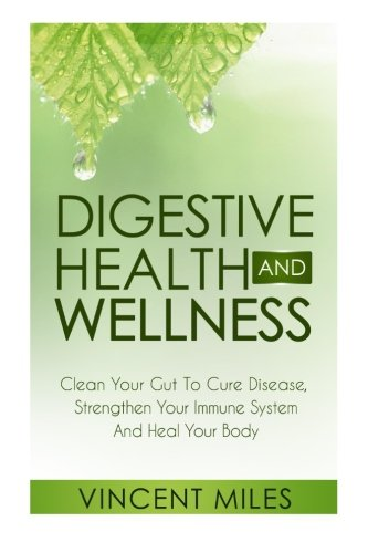 Digestive Health And Wellness: Clean Your Gut To Cure Disease, Strengthen Your Immune System And Heal Your Body (Digestive Problems, Digestive System, ... Wellness, Probiotics And Digestive Health)
