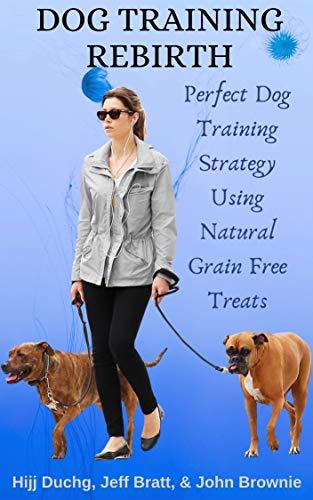 Dog Training Rebirth: Perfect Dog Training Strategy Using Natural Grain Free Treats (English Edition) -