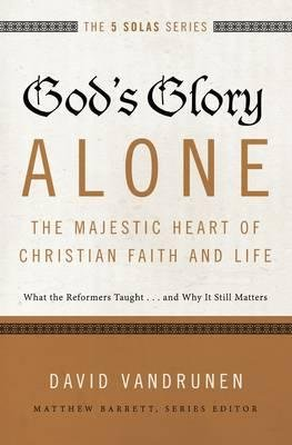 By David VanDrunen ; Matthew Barrett ( Author ) [ God's Glory Alone---The Majestic Heart of Christian Faith and Life: What the Reformers Taught...and Why It Still Matters Five Solas By Dec-2015 Paperback