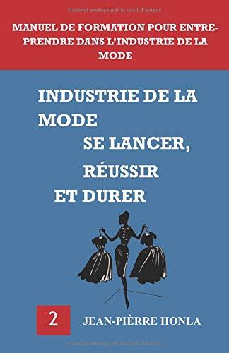 INDUSTRIE DE LA MODE - SE LANCER, RÉUSSIR ET DURER: Manuel de formation pour entreprendre dans l'industrie de la mode par Jean-Pièrre Honla