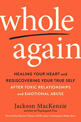 Whole Again: Healing Your Heart and Rediscovering Your True Self After Toxic Relationships and Emotional Abuse