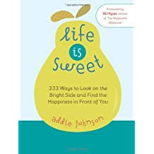 Life is Sweet: 333 Ways to Look on the Bright Side and Find the Happiness in Front of You by Addie Johnson (2008-05-01)