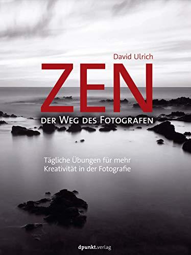 Zen - der Weg des Fotografen: Tägliche Übungen für mehr Kreativität in der Fotografie