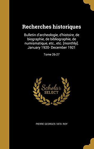 Recherches Historiques: Bulletin D'Archeologie, D'Histoire, de Biographie, de Bibliographie, de Numismatique, Etc., Etc. [Monthly]. January 1920- December 1921; Tome 26-27