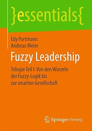 Fuzzy Leadership: Trilogie Teil I: Von den Wurzeln der Fuzzy-Logik bis zur smarten Gesellschaft (essentials)