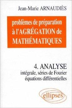 Problèmes de préparation à l'Agrégation de Mathématiques 4 : Analyse. Intégrale, séries de Fourier, équations différentielles de Jean-Marie Arnaudiès ( 1 juillet 1998 )
