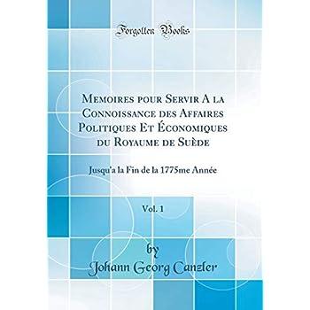 Memoires Pour Servir a la Connoissance Des Affaires Politiques Et Économiques Du Royaume de Suède, Vol. 1: Jusqu'a La Fin de la 1775me Année (Classic Reprint)