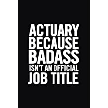 Actuary Because Badass Isn't an Official Job Title: Ruled 100 Pages 6x9 Funny Notebook for actuaries, cool gag gift for the office, cute and nice journals to write in, show appreciation for boss
