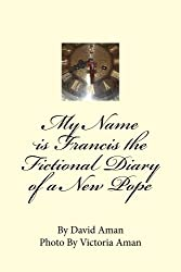 My Name is Francis the Fictional Diary of a New Pope