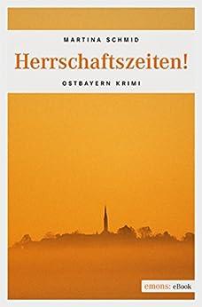 Herrschaftszeiten! (Ostbayern Krimi) (German Edition) by [Schmid, Martina]