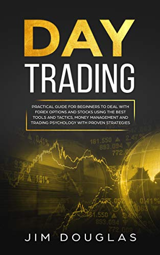Day Trading: Practical Guide for Beginners to Deal with Forex Options and Stocks Using the Best Tools and Tactics, Money Management and Trading Psychology with Proven Strategies (English Edition)