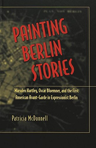 Painting Berlin Stories: Marsden Hartley, Oscar Bluemner, and the First American Avant-Garde in Expressionist Berlin (American University Studies, Series 20: Fine Arts)