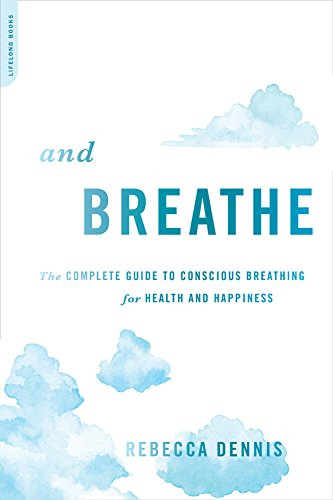 And Breathe: The Complete Guide to Conscious Breathing for Health and Happiness por Rebecca Dennis