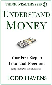 Understand Money: Your First Step to Financial Freedom (And Not Eating Cat Food in Retirement) (Think Wealthy