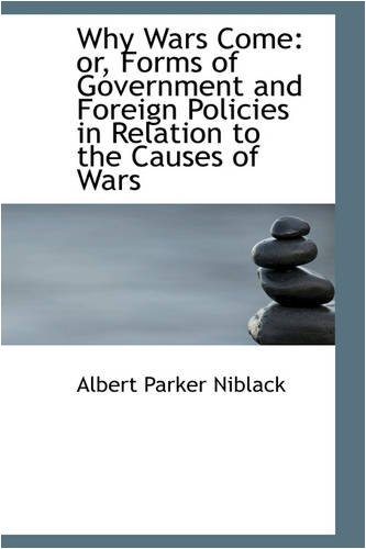 Why Wars Come: or, Forms of Government and Foreign Policies in Relation to the Causes of Wars