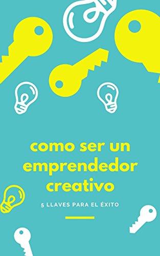Cómo ser un Emprendedor Creativo: 5 llaves para el éxito por Fran Alvarez