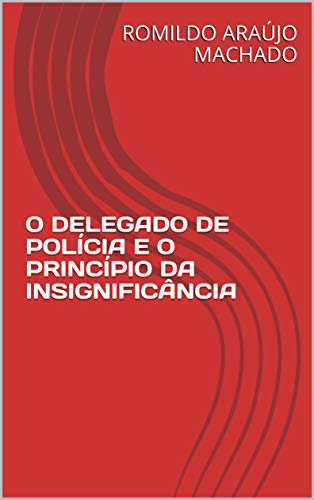 O DELEGADO DE POLÍCIA E O PRINCÍPIO DA INSIGNIFICÂNCIA (Portuguese Edition) por ROMILDO ARAÚJO MACHADO