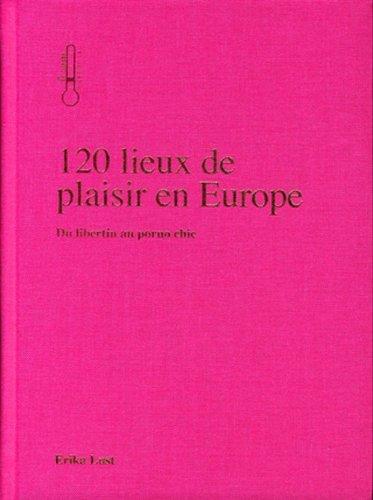 120 Lieux de Plaisir en Europe. du Libertin au Porno Chic par Erika Lust