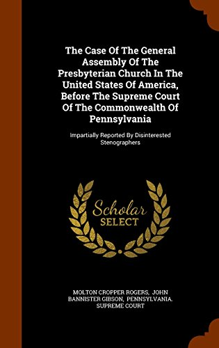 The Case Of The General Assembly Of The Presbyterian Church In The United States Of America, Before The Supreme Court Of The Commonwealth Of ... Reported By Disinterested Stenographers