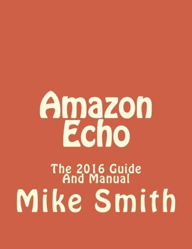 Amazon Echo: The 2016 Guide And Manual (Echo, Alexa, Echo Users Manual, Echo User Guide,Echo, Echo App)