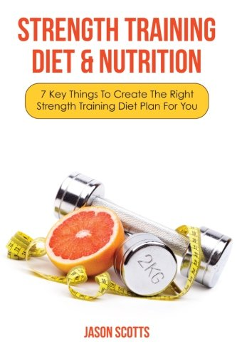 Strength Training Diet & Nutrition: 7 Key Things to Create the Right Strength Training Diet Plan for You por Jason Scotts
