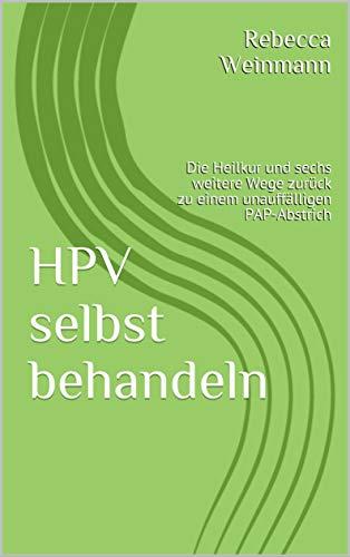 HPV selbst behandeln: Die Heilkur und sechs weitere Wege zurück zu einem unauffälligen PAP-Abstrich -