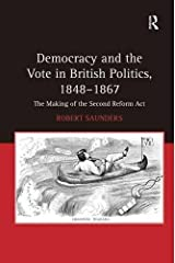 Democracy and the Vote in British Politics, 1848-1867: The Making of the Second Reform Act by Robert Saunders (2011-01-28) Hardcover