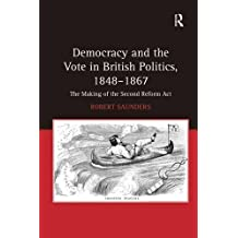 Democracy and the Vote in British Politics, 1848-1867: The Making of the Second Reform Act by Robert Saunders (2011-01-28)